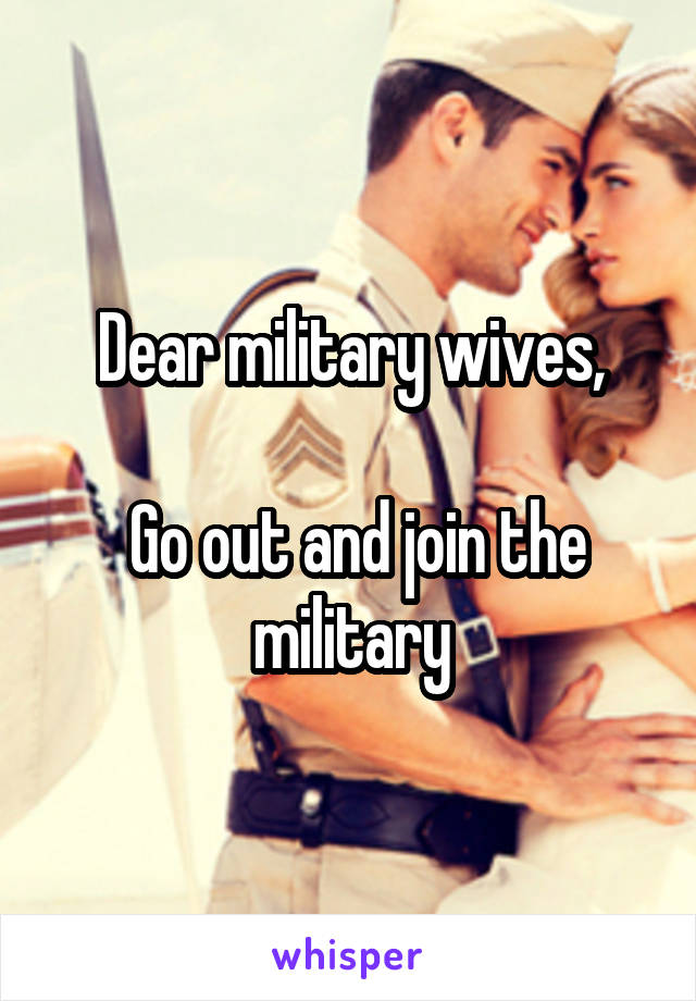 Dear military wives,   Go out and join the military