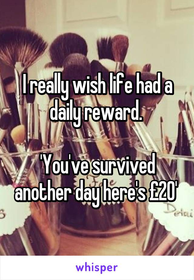 I really wish life had a daily reward.   'You've survived another day here's £20'