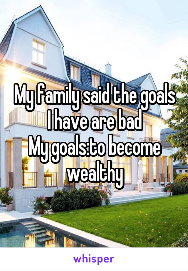 My family said the goals I have are bad My goals:to become wealthy