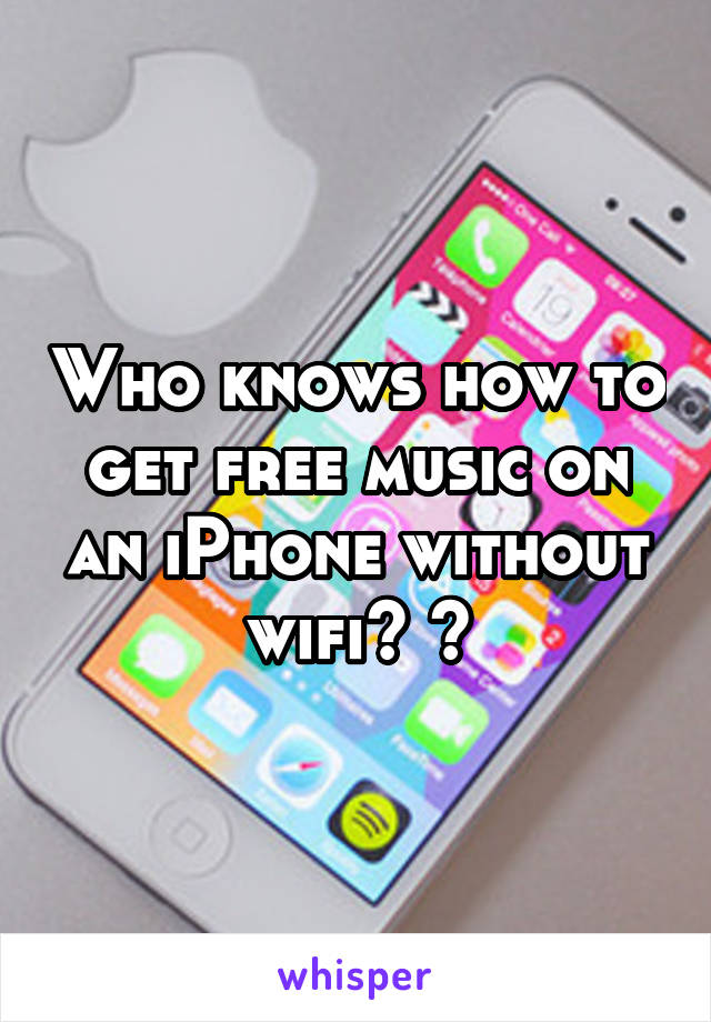 Who knows how to get free music on an iPhone without wifi? 😩