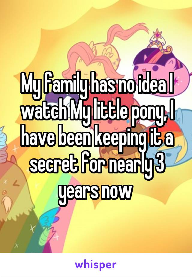 My family has no idea I watch My little pony, I have been keeping it a secret for nearly 3 years now