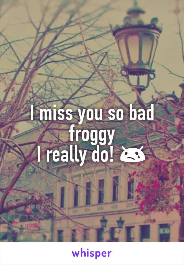 I miss you so bad froggy I really do! 😢