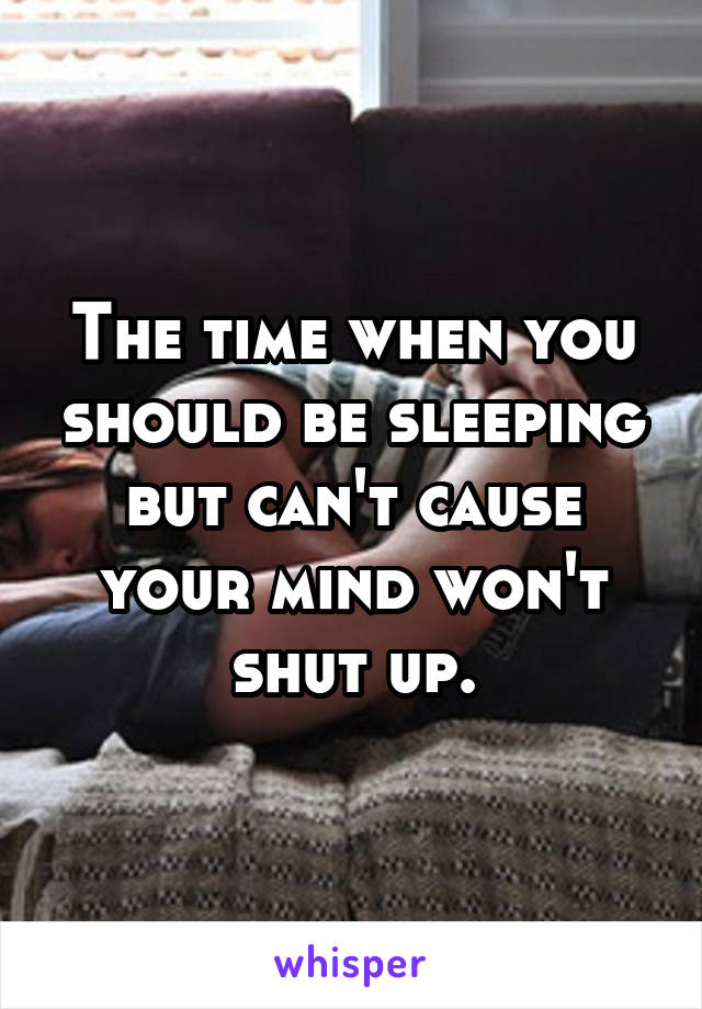 The time when you should be sleeping but can't cause your mind won't shut up.