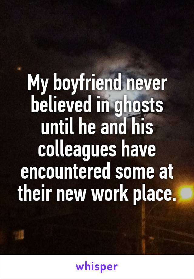 My boyfriend never believed in ghosts until he and his colleagues have encountered some at their new work place.