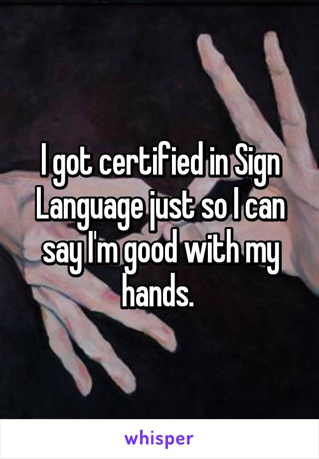 I got certified in Sign Language just so I can say I'm good with my hands.