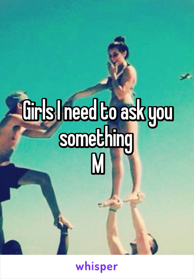 Girls I need to ask you something  M