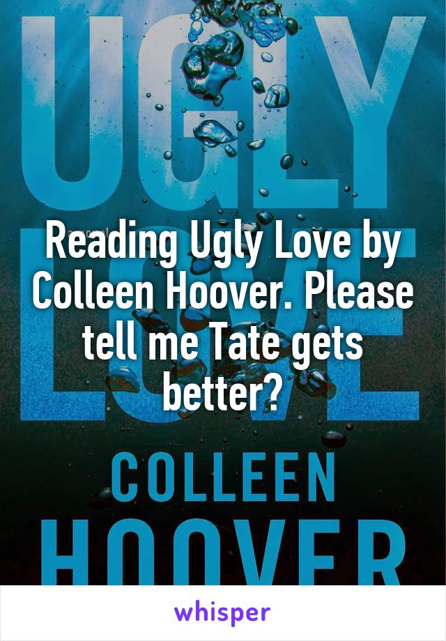 Reading Ugly Love by Colleen Hoover. Please tell me Tate gets better?