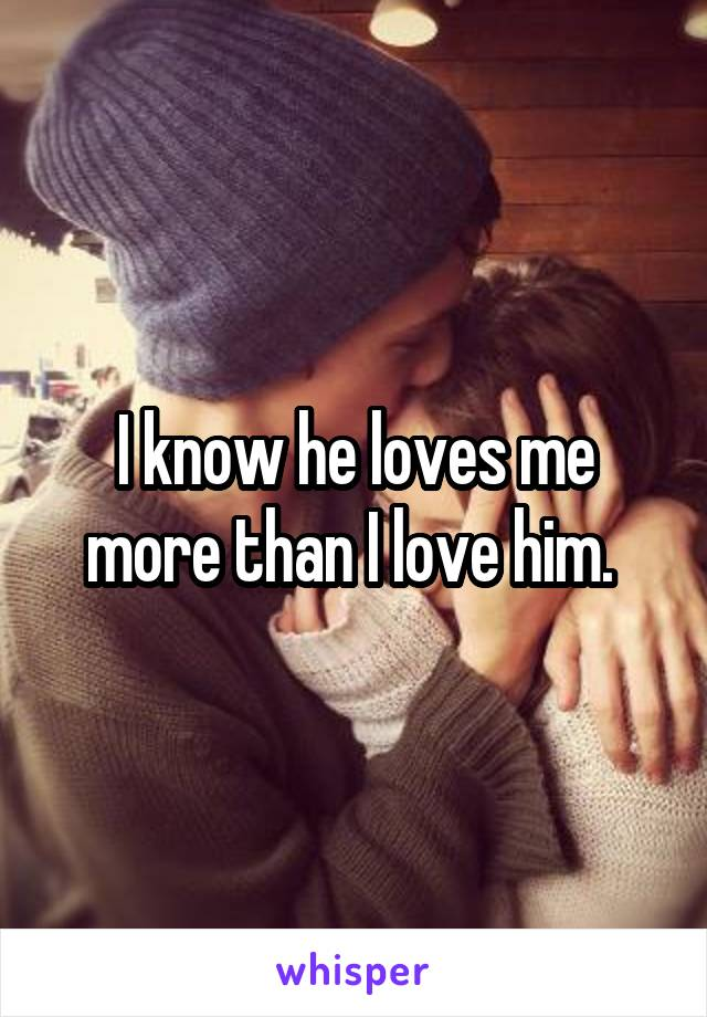I know he loves me more than I love him.