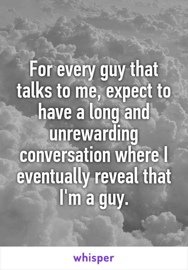 For every guy that talks to me, expect to have a long and unrewarding conversation where I eventually reveal that I'm a guy.