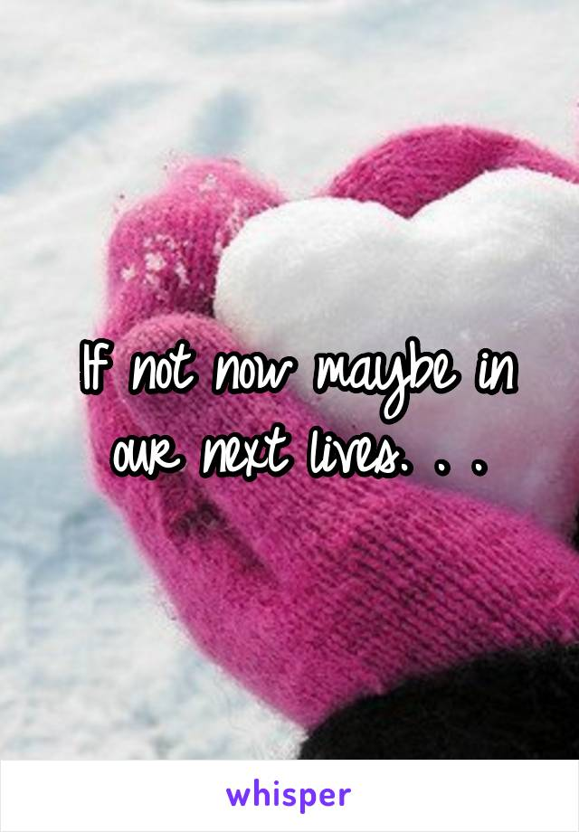 If not now maybe in our next lives. . .