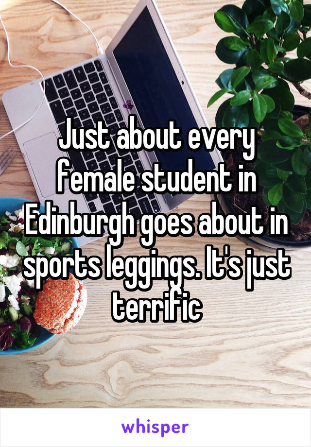 Just about every female student in Edinburgh goes about in sports leggings. It's just terrific