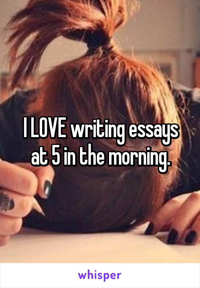 I LOVE writing essays at 5 in the morning.