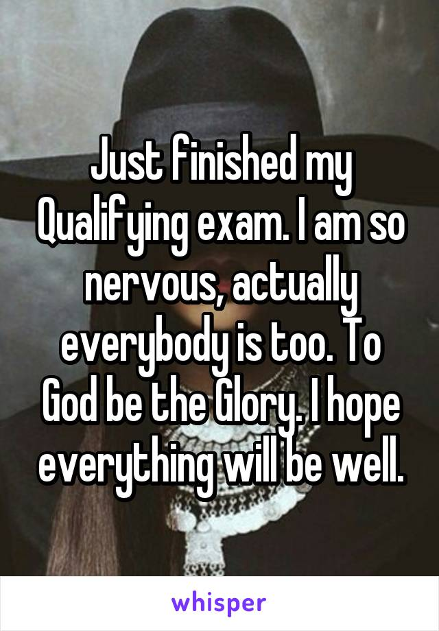 Just finished my Qualifying exam. I am so nervous, actually everybody is too. To God be the Glory. I hope everything will be well.