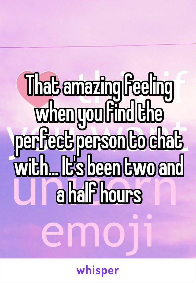 That amazing feeling when you find the perfect person to chat with... It's been two and a half hours