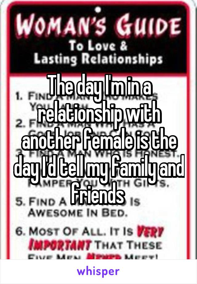 The day I'm in a relationship with another female is the day I'd tell my family and friends