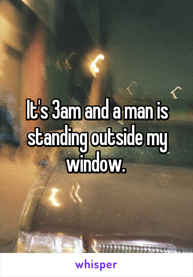 It's 3am and a man is standing outside my window.