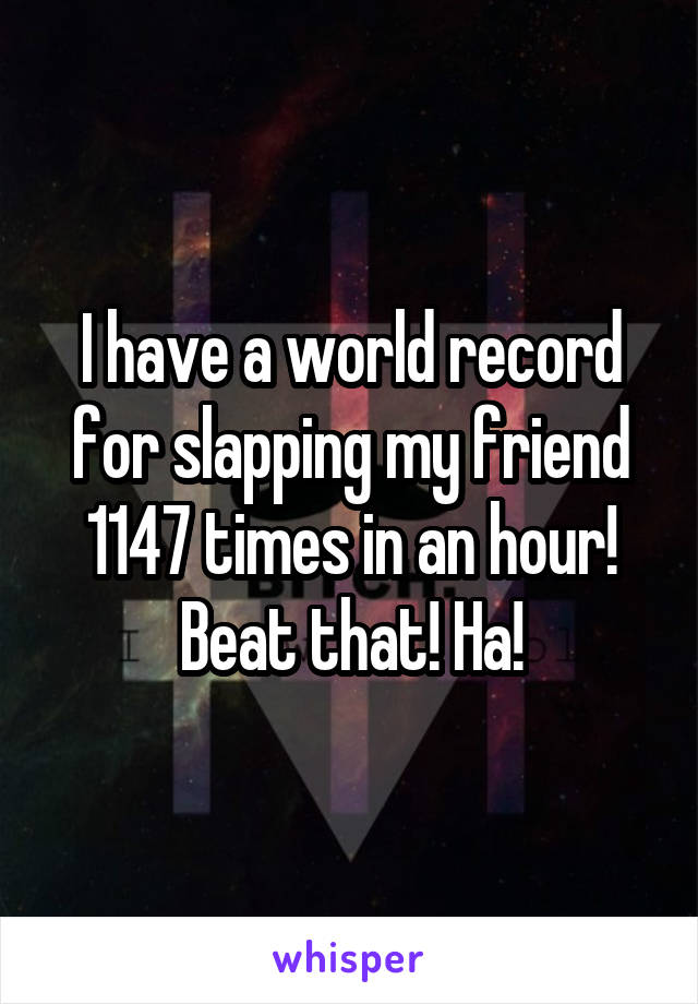 I have a world record for slapping my friend 1147 times in an hour! Beat that! Ha!