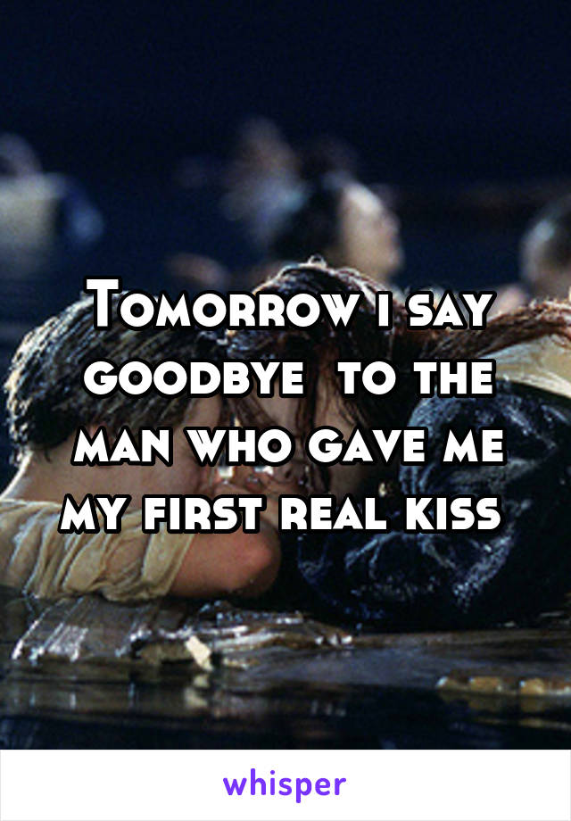 Tomorrow i say goodbye  to the man who gave me my first real kiss