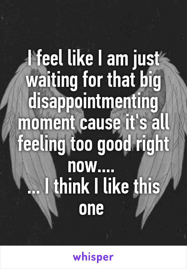 I feel like I am just waiting for that big disappointmenting moment cause it's all feeling too good right now....  ... I think I like this one