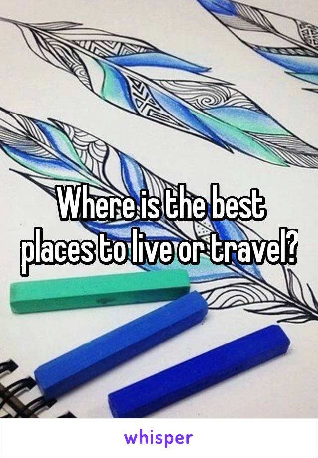 Where is the best places to live or travel?