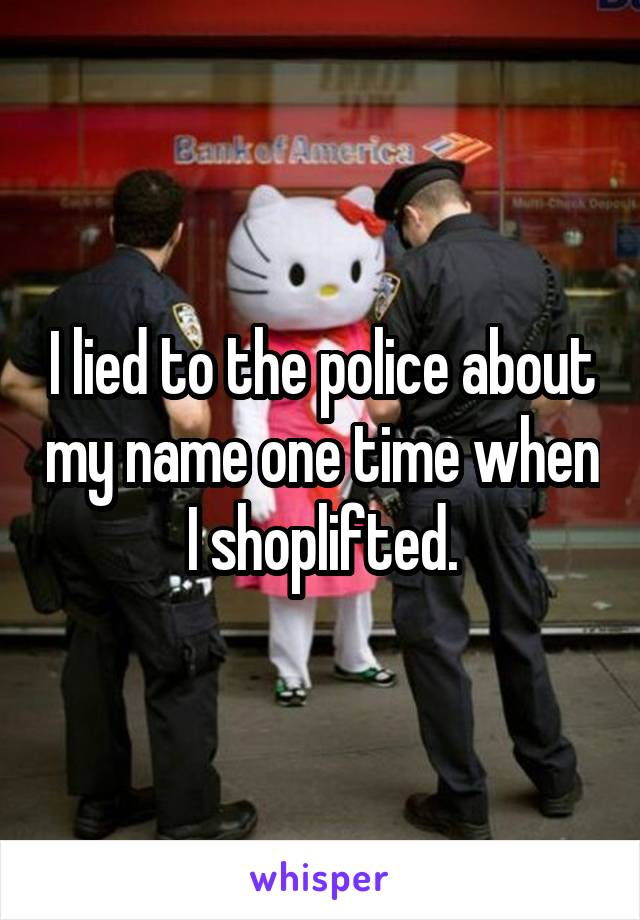 I lied to the police about my name one time when I shoplifted.