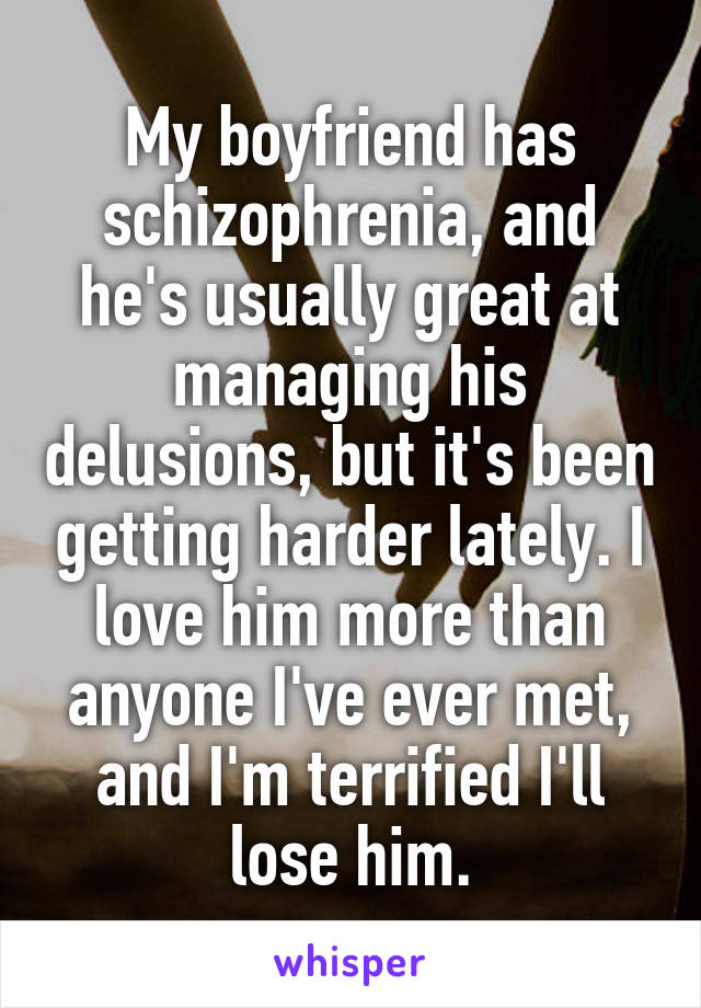 My boyfriend has schizophrenia, and he's usually great at managing his delusions, but it's been getting harder lately. I love him more than anyone I've ever met, and I'm terrified I'll lose him.