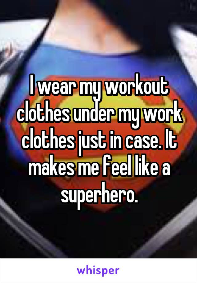I wear my workout clothes under my work clothes just in case. It makes me feel like a superhero.