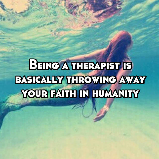 Being a therapist is basically throwing away your faith in humanity
