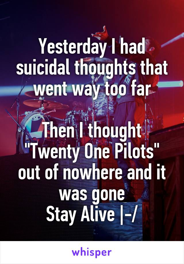 "Yesterday I had suicidal thoughts that went way too far  Then I thought ""Twenty One Pilots"" out of nowhere and it was gone Stay Alive 