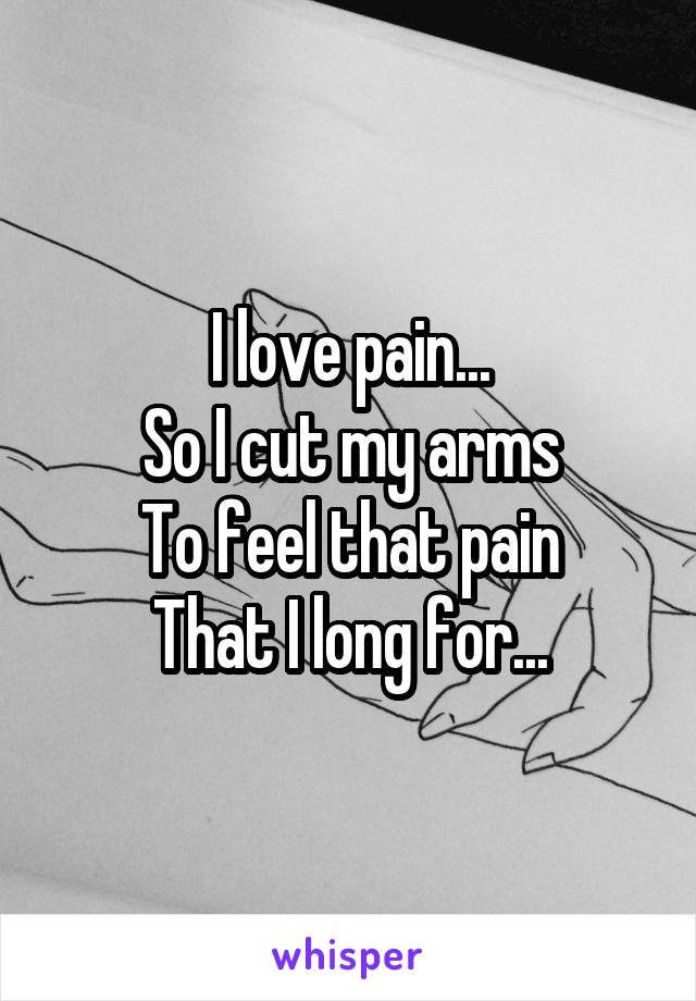 I love pain... So I cut my arms To feel that pain That I long for...