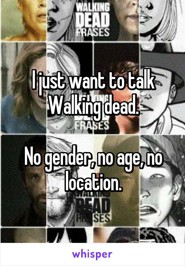 I just want to talk Walking dead.  No gender, no age, no location.