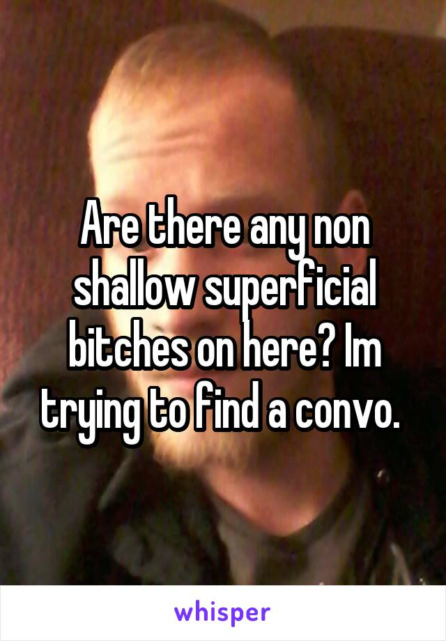 Are there any non shallow superficial bitches on here? Im trying to find a convo.