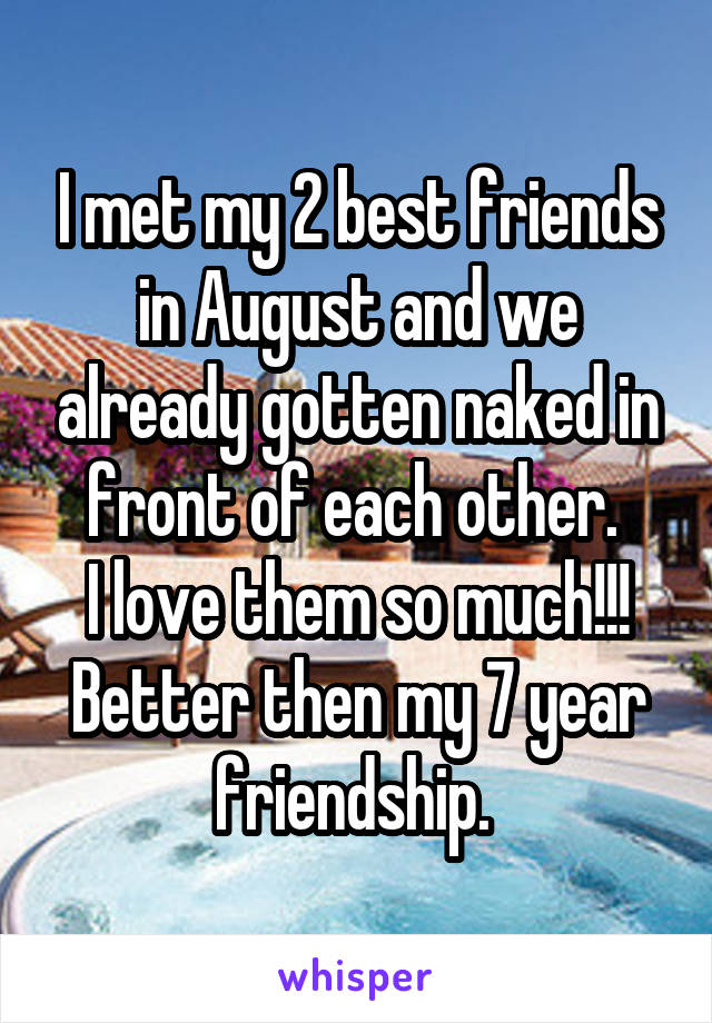 I met my 2 best friends in August and we already gotten naked in front of each other.  I love them so much!!! Better then my 7 year friendship.