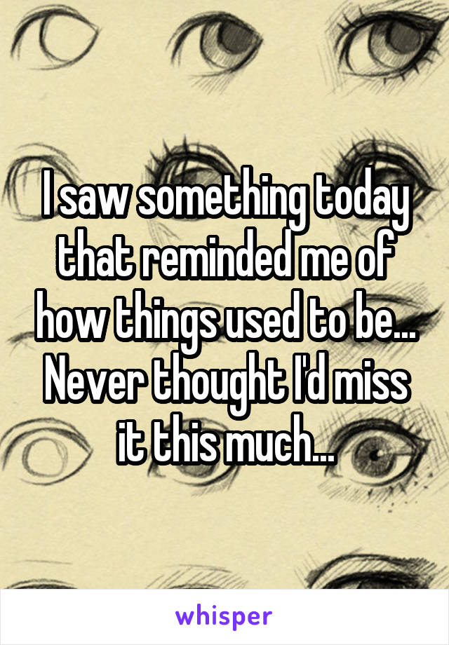 I saw something today that reminded me of how things used to be... Never thought I'd miss it this much...