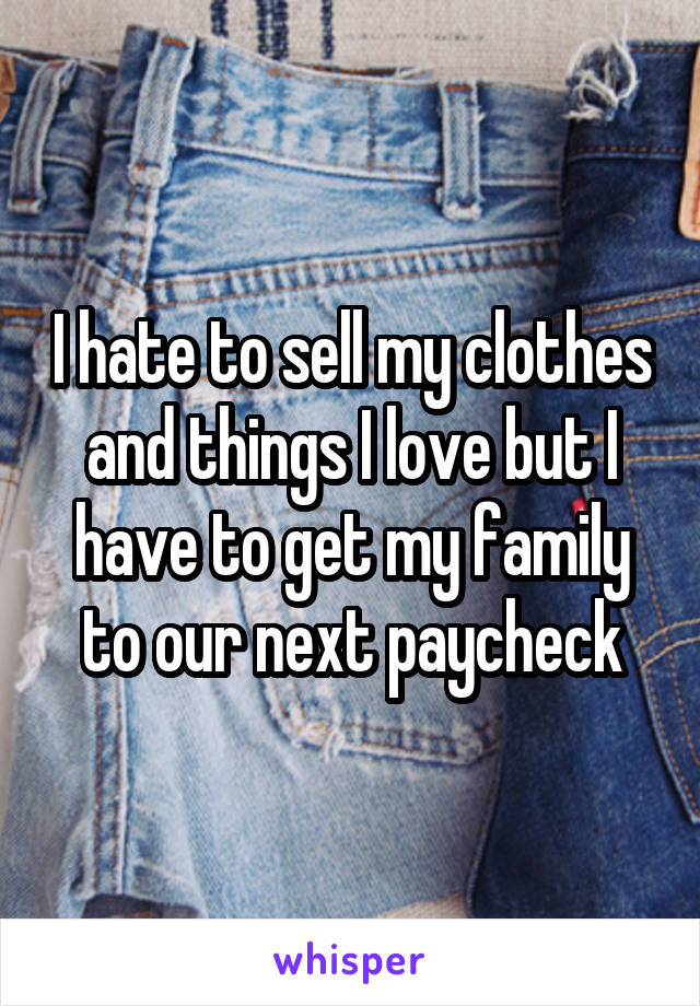 I hate to sell my clothes and things I love but I have to get my family to our next paycheck