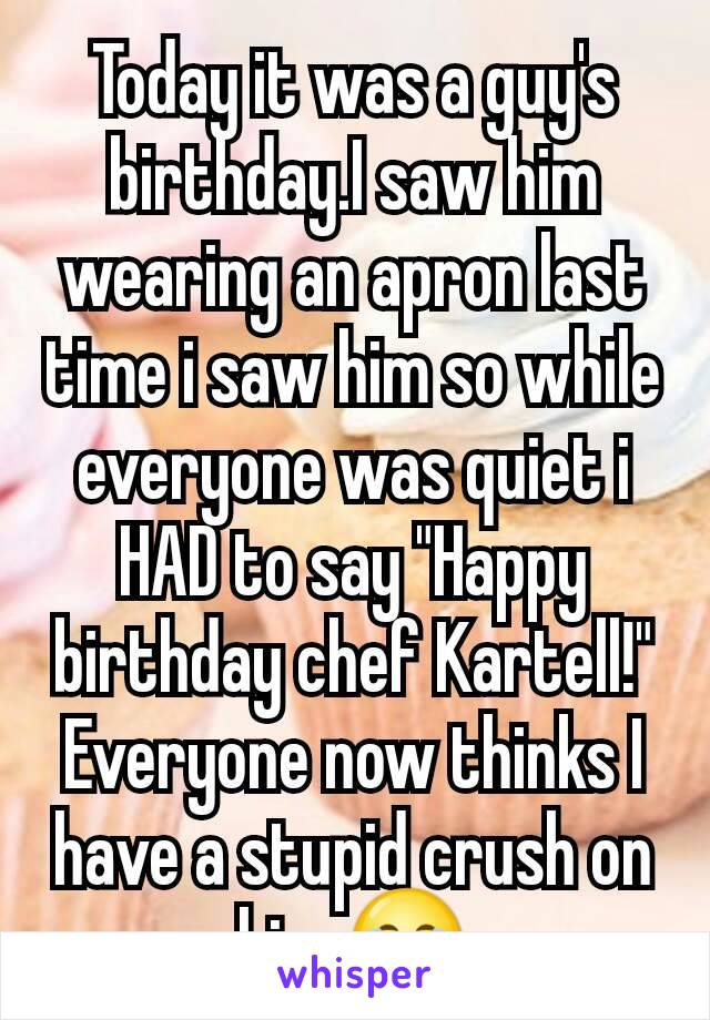 """Today it was a guy's birthday.I saw him wearing an apron last time i saw him so while everyone was quiet i HAD to say """"Happy birthday chef Kartell!"""" Everyone now thinks I have a stupid crush on him.😂"""