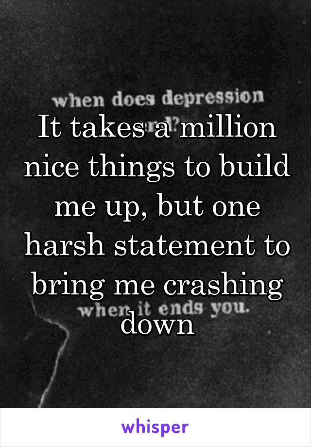 It takes a million nice things to build me up, but one harsh statement to bring me crashing down