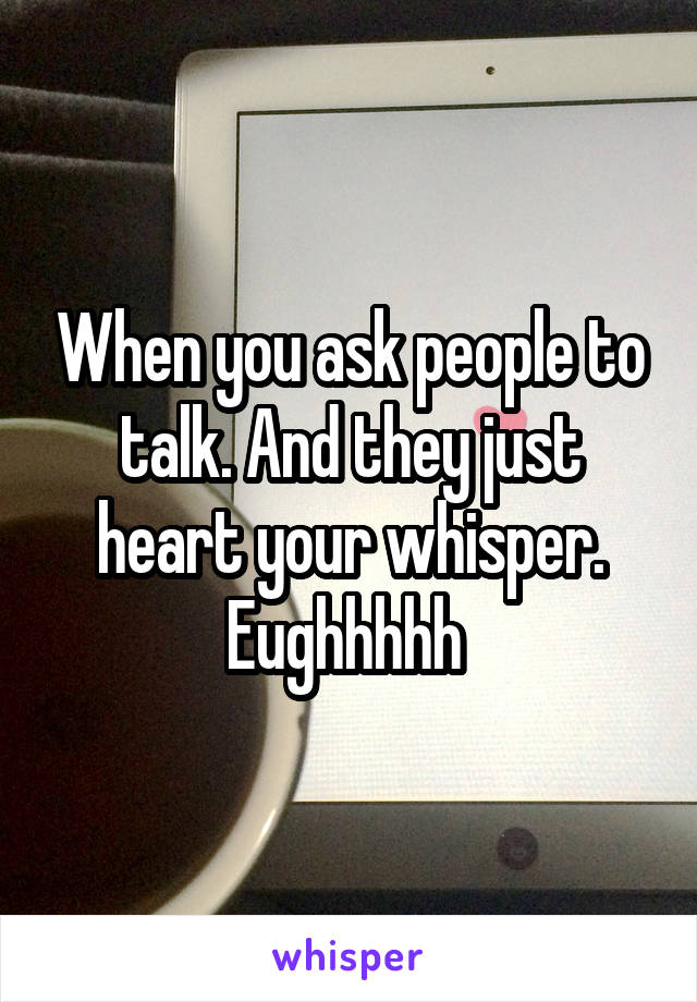 When you ask people to talk. And they just heart your whisper. Eughhhhh