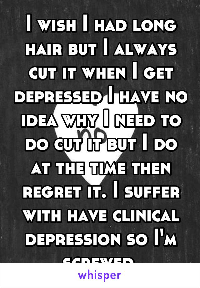 I wish I had long hair but I always cut it when I get depressed I have no idea why I need to do cut it but I do at the time then regret it. I suffer with have clinical depression so I'm screwed.