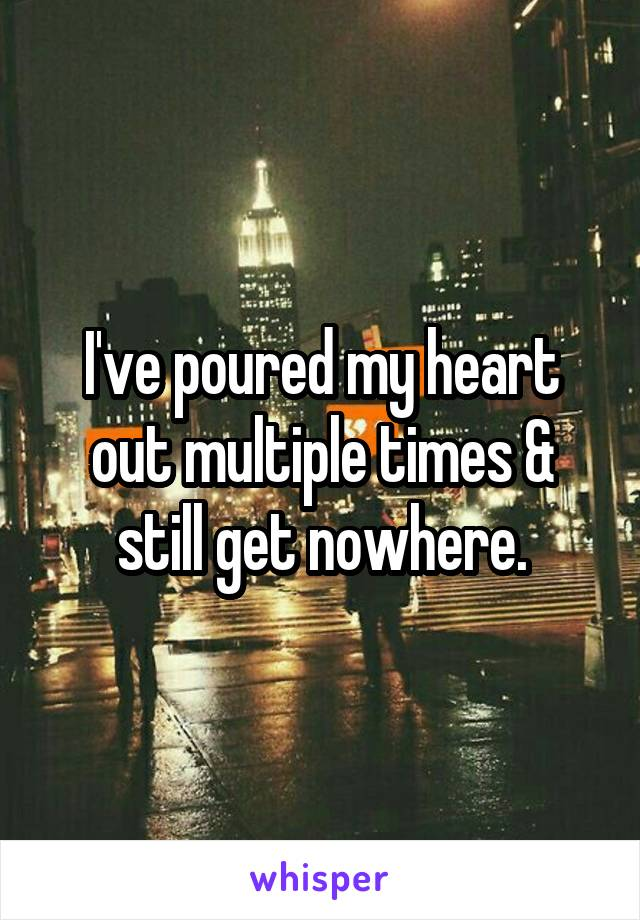 I've poured my heart out multiple times & still get nowhere.