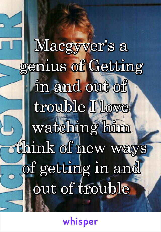 Macgyver's a genius of Getting in and out of trouble I love watching him think of new ways of getting in and out of trouble