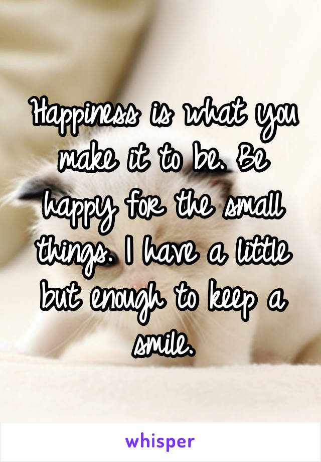 Happiness is what you make it to be. Be happy for the small things. I have a little but enough to keep a smile.