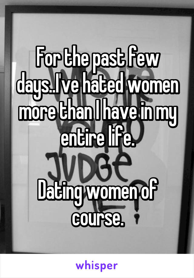 For the past few days..I've hated women more than I have in my entire life.  Dating women of course.