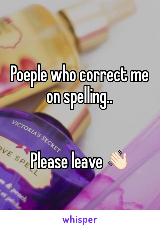 Poeple who correct me on spelling..   Please leave 👋🏻