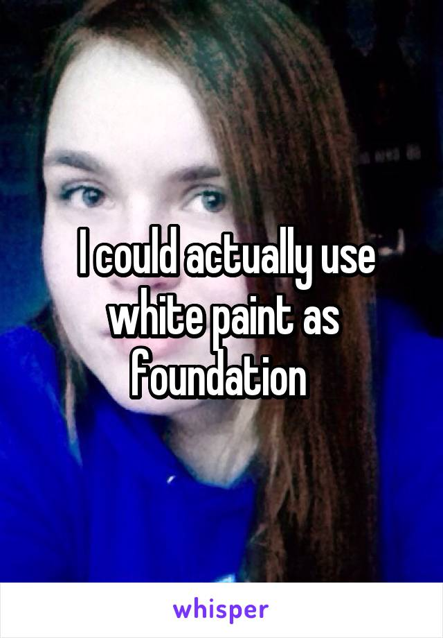 I could actually use white paint as foundation