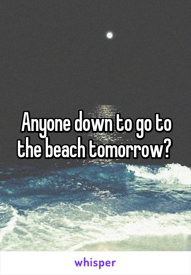 Anyone down to go to the beach tomorrow?