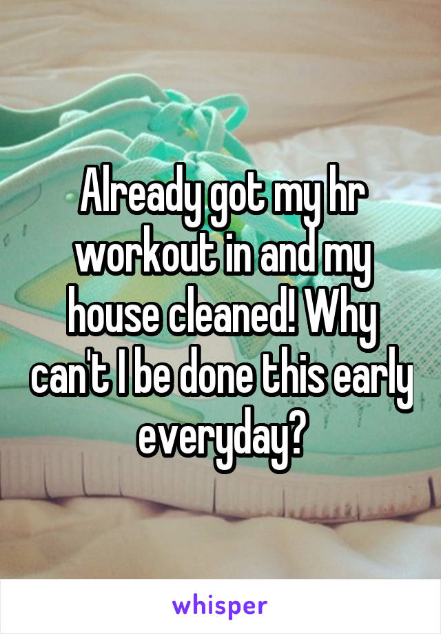 Already got my hr workout in and my house cleaned! Why can't I be done this early everyday?