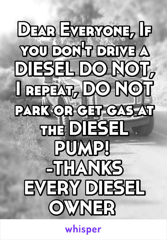 Dear Everyone, If you don't drive a DIESEL DO NOT, I repeat, DO NOT park or get gas at the DIESEL PUMP!  -THANKS EVERY DIESEL OWNER