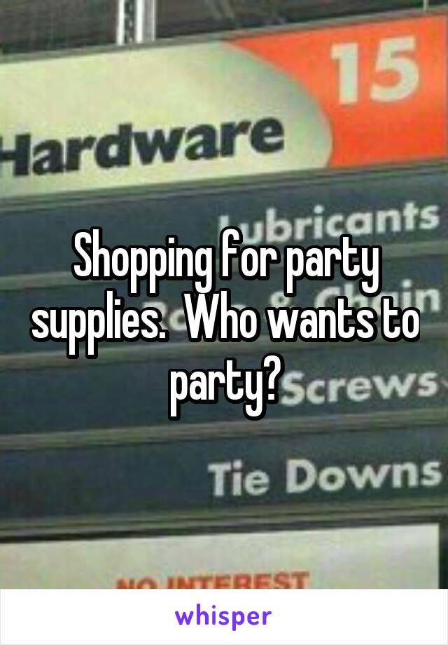 Shopping for party supplies.  Who wants to party?