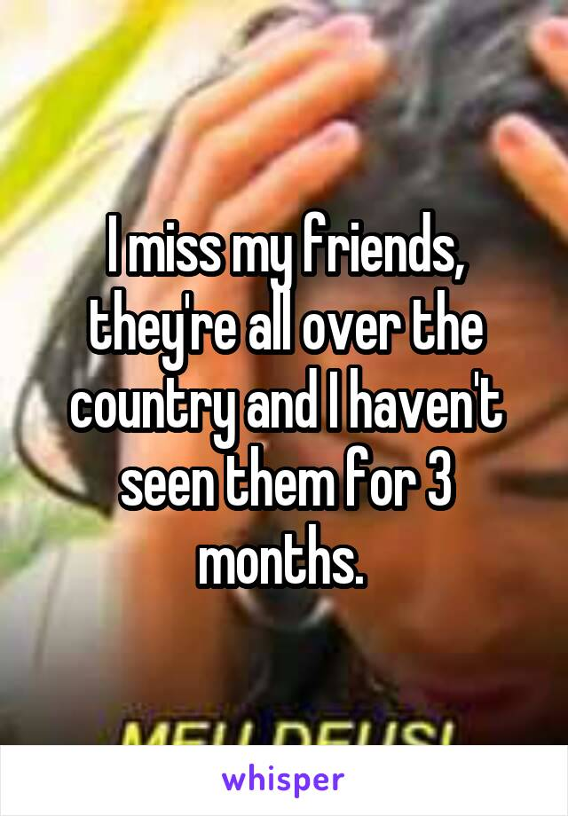 I miss my friends, they're all over the country and I haven't seen them for 3 months.
